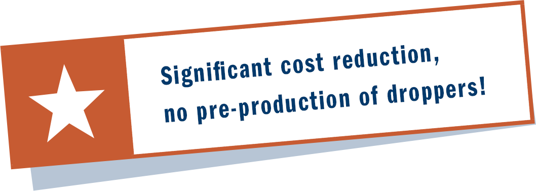 Significant cost reduction, no pre-production of droppers!